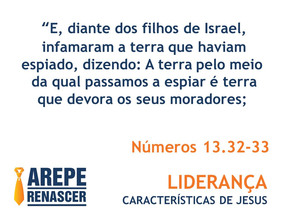 LIDERANÇA CARACTERÍSTICAS DE JESUS E, diante dos filhos de Israel, infamaram a terra que haviam espiado, dizendo: A terra pelo meio da qual passamos a espiar é terra que devora os seus moradores; Números 13.32-33