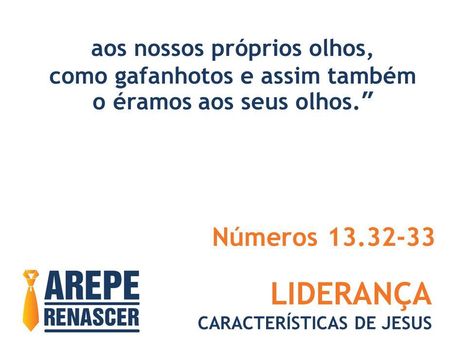 LIDERANÇA CARACTERÍSTICAS DE JESUS aos nossos próprios olhos, como gafanhotos e assim também o éramos aos seus olhos. Números 13.32-33