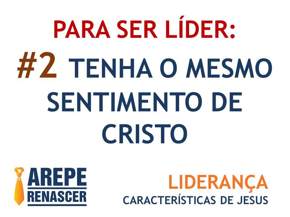 PARA SER LÍDER: #2 TENHA O MESMO SENTIMENTO DE CRISTO LIDERANÇA CARACTERÍSTICAS DE JESUS
