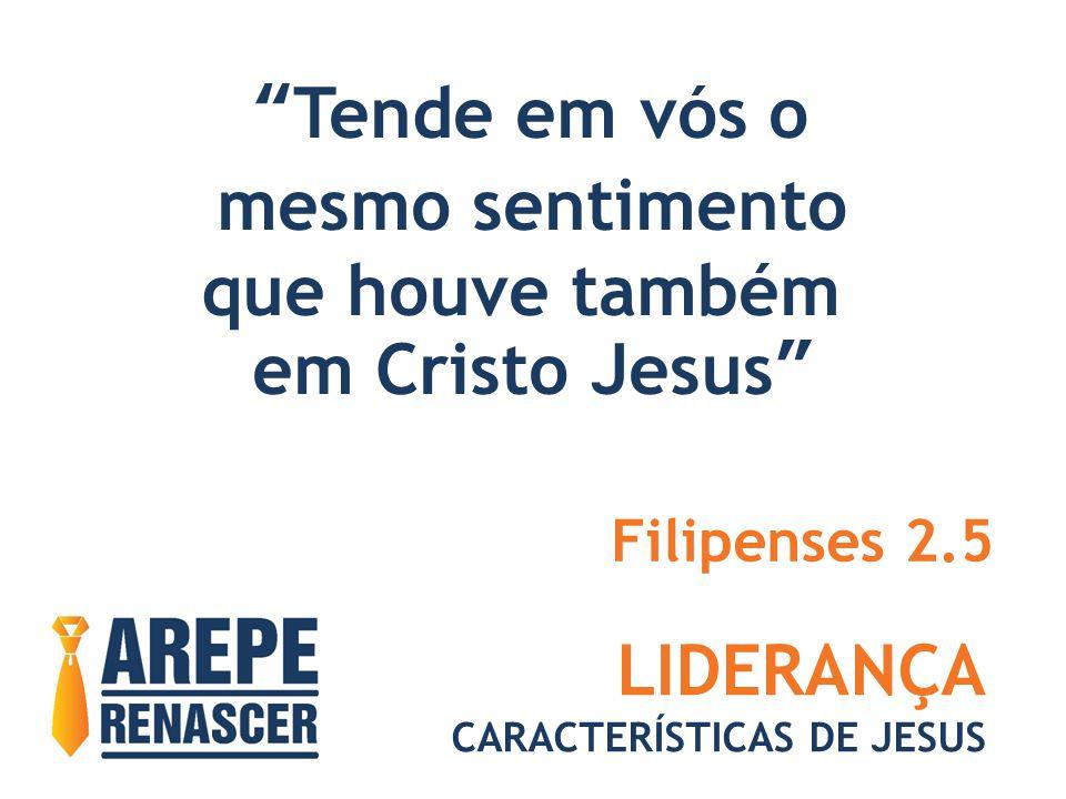 LIDERANÇA CARACTERÍSTICAS DE JESUS Tende em vós o mesmo sentimento que houve também em Cristo Jesus Filipenses 2.5