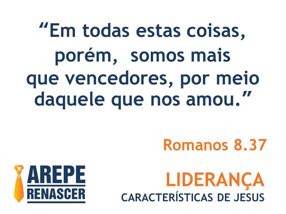 """LIDERANÇA CARACTERÍSTICAS DE JESUS """"Em todas estas coisas, porém, somos mais que vencedores, por meio daquele que nos amou."""" Romanos 8.37"""