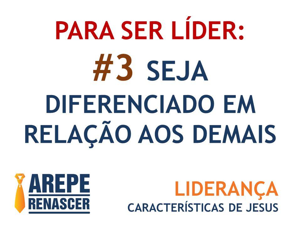 PARA SER LÍDER: #3 SEJA DIFERENCIADO EM RELAÇÃO AOS DEMAIS LIDERANÇA CARACTERÍSTICAS DE JESUS