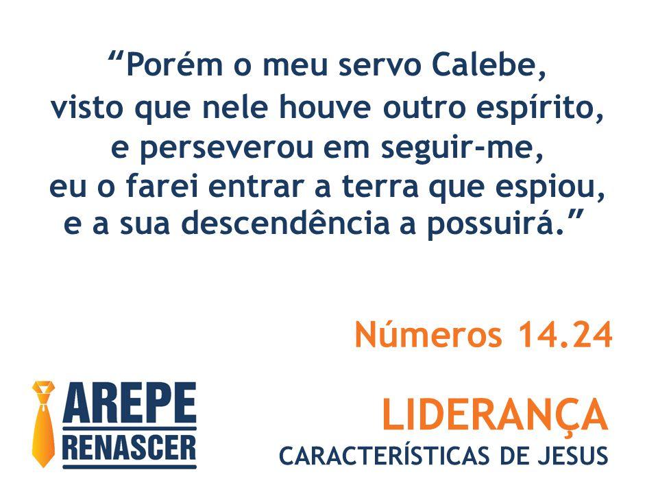 LIDERANÇA CARACTERÍSTICAS DE JESUS Porém o meu servo Calebe, visto que nele houve outro espírito, e perseverou em seguir-me, eu o farei entrar a terra que espiou, e a sua descendência a possuirá. Números 14.24
