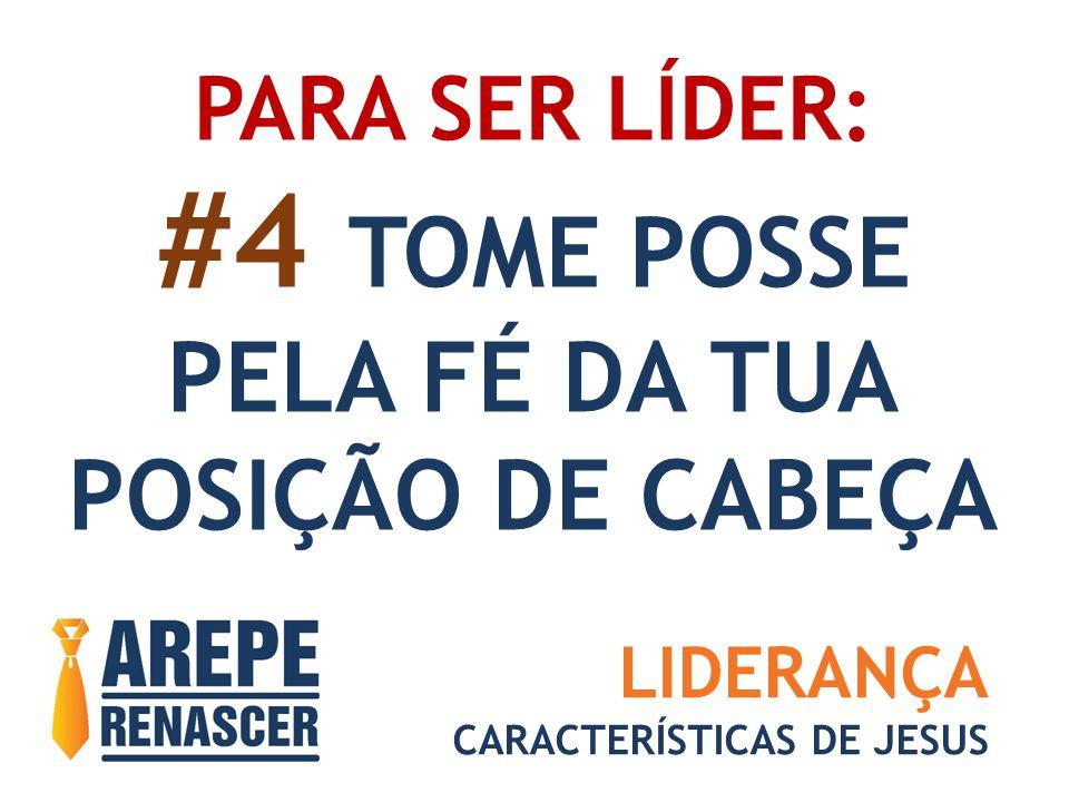 PARA SER LÍDER: #4 TOME POSSE PELA FÉ DA TUA POSIÇÃO DE CABEÇA LIDERANÇA CARACTERÍSTICAS DE JESUS