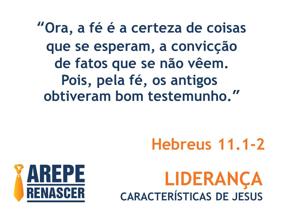 """LIDERANÇA CARACTERÍSTICAS DE JESUS """"Ora, a fé é a certeza de coisas que se esperam, a convicção de fatos que se não vêem. Pois, pela fé, os antigos ob"""
