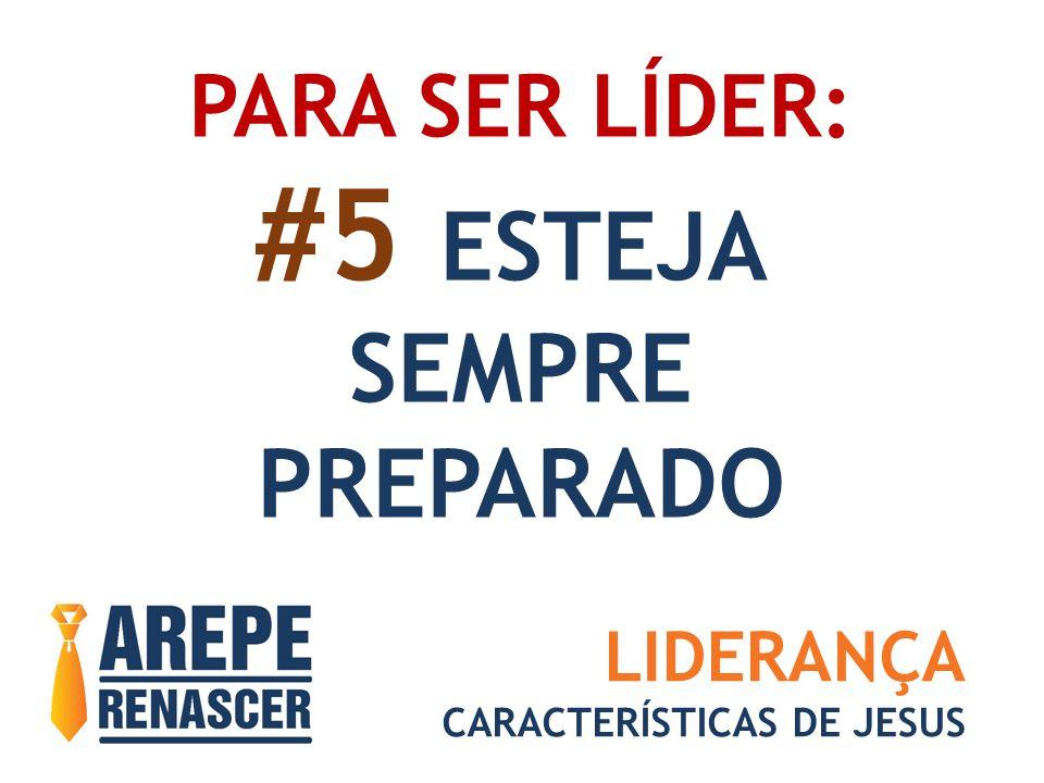 PARA SER LÍDER: #5 ESTEJA SEMPRE PREPARADO LIDERANÇA CARACTERÍSTICAS DE JESUS