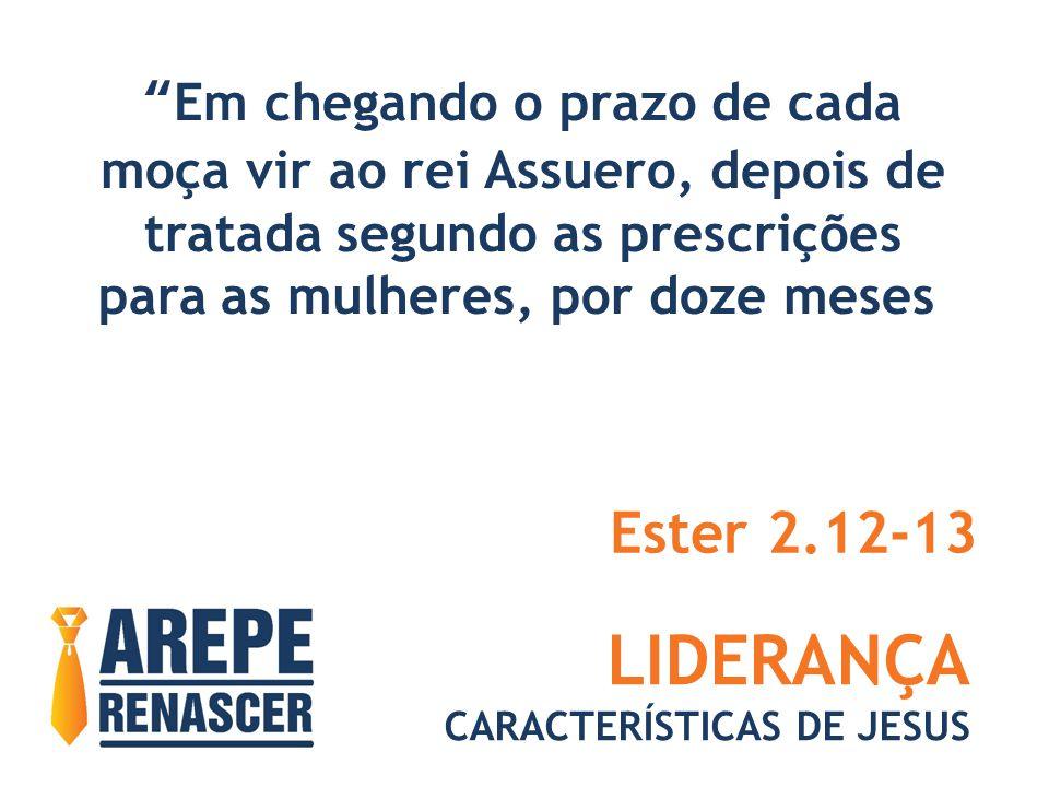 LIDERANÇA CARACTERÍSTICAS DE JESUS Em chegando o prazo de cada moça vir ao rei Assuero, depois de tratada segundo as prescrições para as mulheres, por doze meses Ester 2.12-13