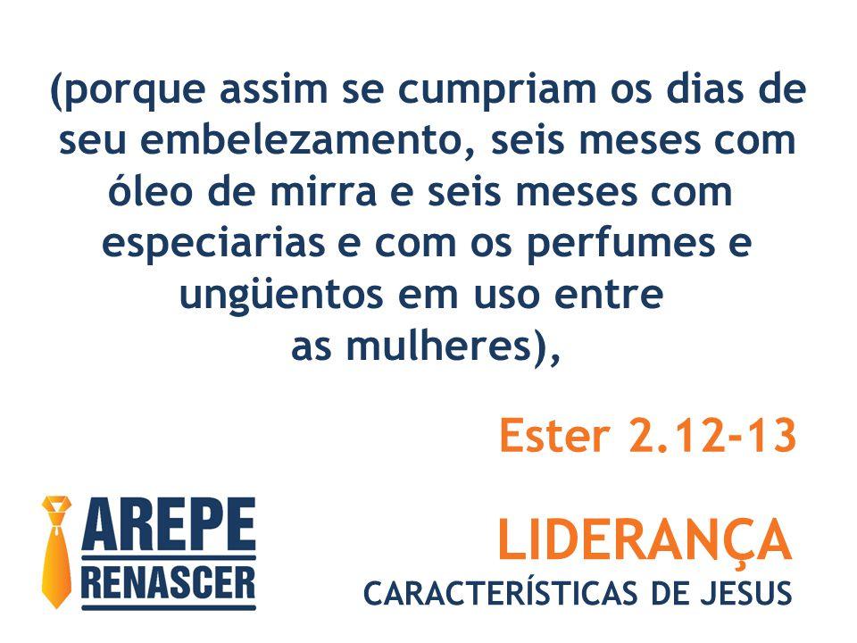 LIDERANÇA CARACTERÍSTICAS DE JESUS (porque assim se cumpriam os dias de seu embelezamento, seis meses com óleo de mirra e seis meses com especiarias e com os perfumes e ungüentos em uso entre as mulheres), Ester 2.12-13