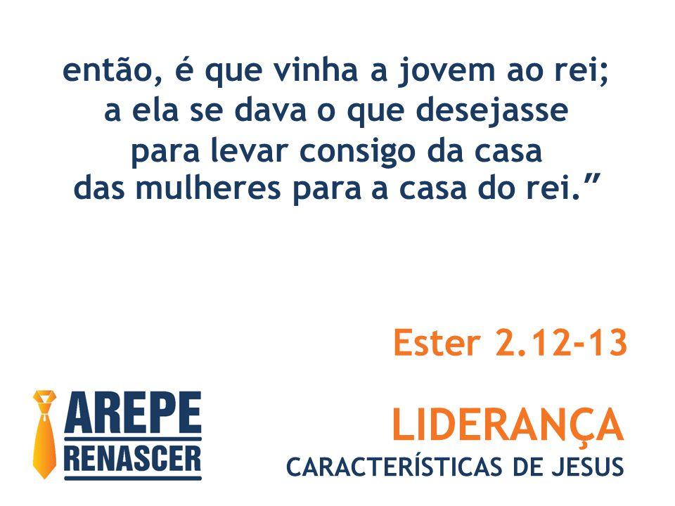 LIDERANÇA CARACTERÍSTICAS DE JESUS então, é que vinha a jovem ao rei; a ela se dava o que desejasse para levar consigo da casa das mulheres para a casa do rei. Ester 2.12-13