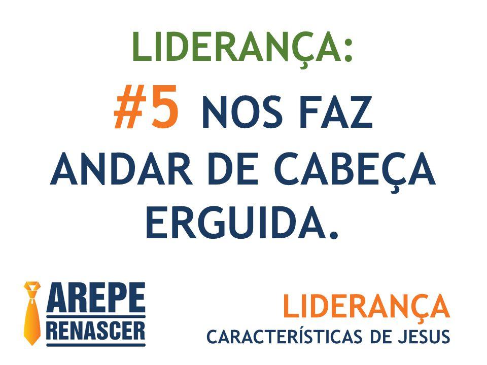 LIDERANÇA: #5 NOS FAZ ANDAR DE CABEÇA ERGUIDA. LIDERANÇA CARACTERÍSTICAS DE JESUS