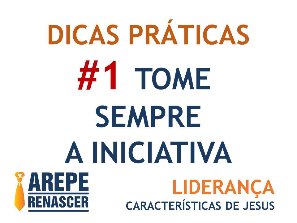 DICAS PRÁTICAS #1 TOME SEMPRE A INICIATIVA LIDERANÇA CARACTERÍSTICAS DE JESUS