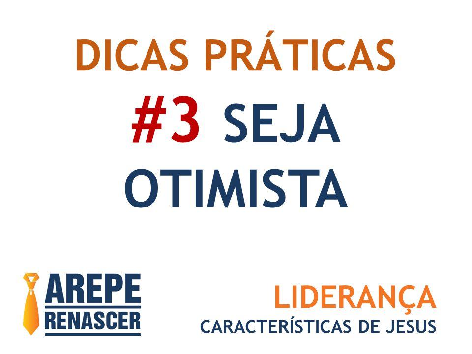 DICAS PRÁTICAS #3 SEJA OTIMISTA LIDERANÇA CARACTERÍSTICAS DE JESUS