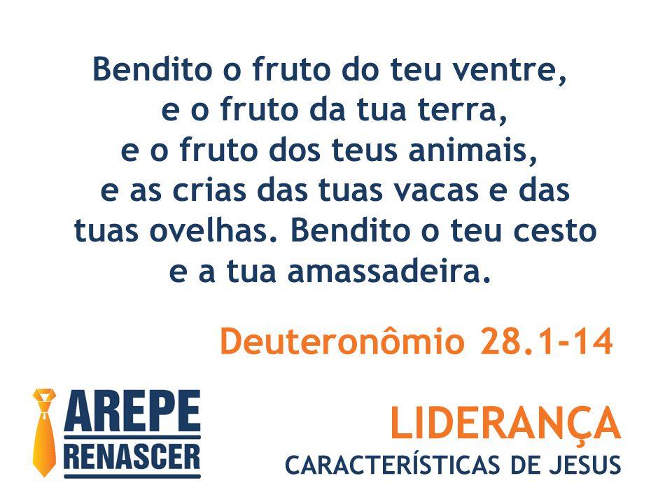 LIDERANÇA CARACTERÍSTICAS DE JESUS Bendito o fruto do teu ventre, e o fruto da tua terra, e o fruto dos teus animais, e as crias das tuas vacas e das