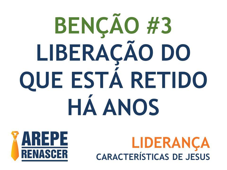 BENÇÃO #3 LIBERAÇÃO DO QUE ESTÁ RETIDO HÁ ANOS LIDERANÇA CARACTERÍSTICAS DE JESUS