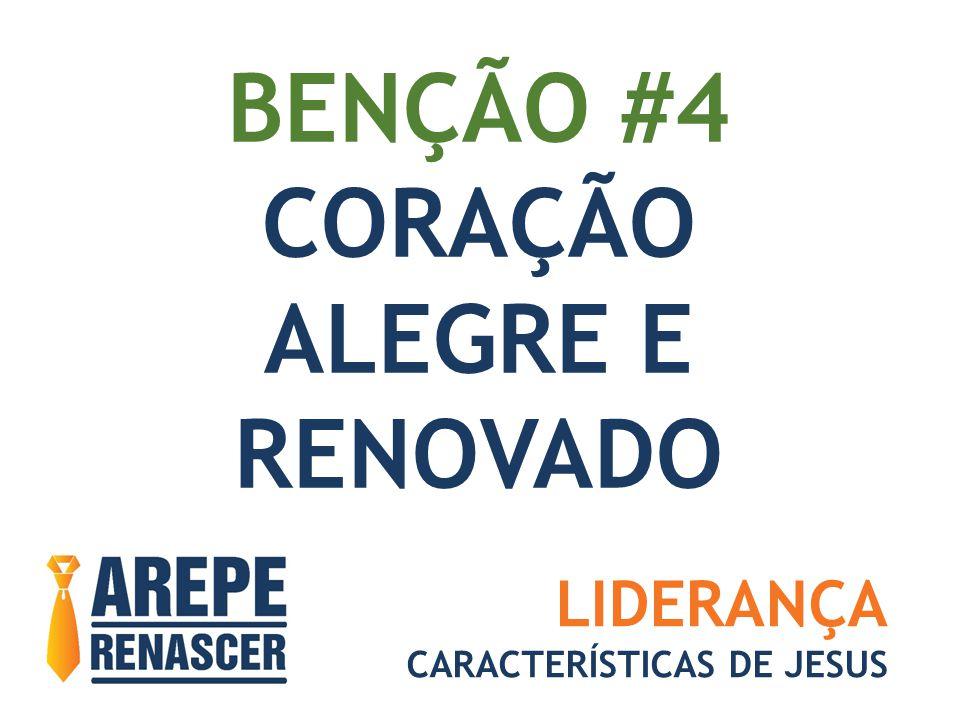 BENÇÃO #4 CORAÇÃO ALEGRE E RENOVADO LIDERANÇA CARACTERÍSTICAS DE JESUS