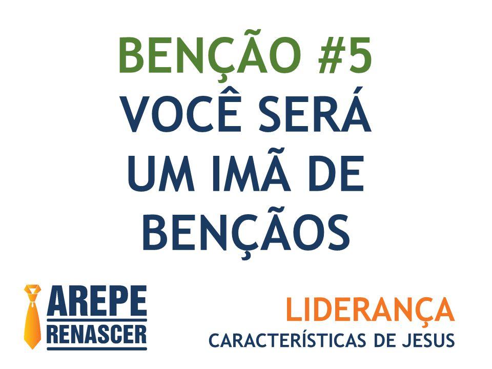 BENÇÃO #5 VOCÊ SERÁ UM IMÃ DE BENÇÃOS LIDERANÇA CARACTERÍSTICAS DE JESUS