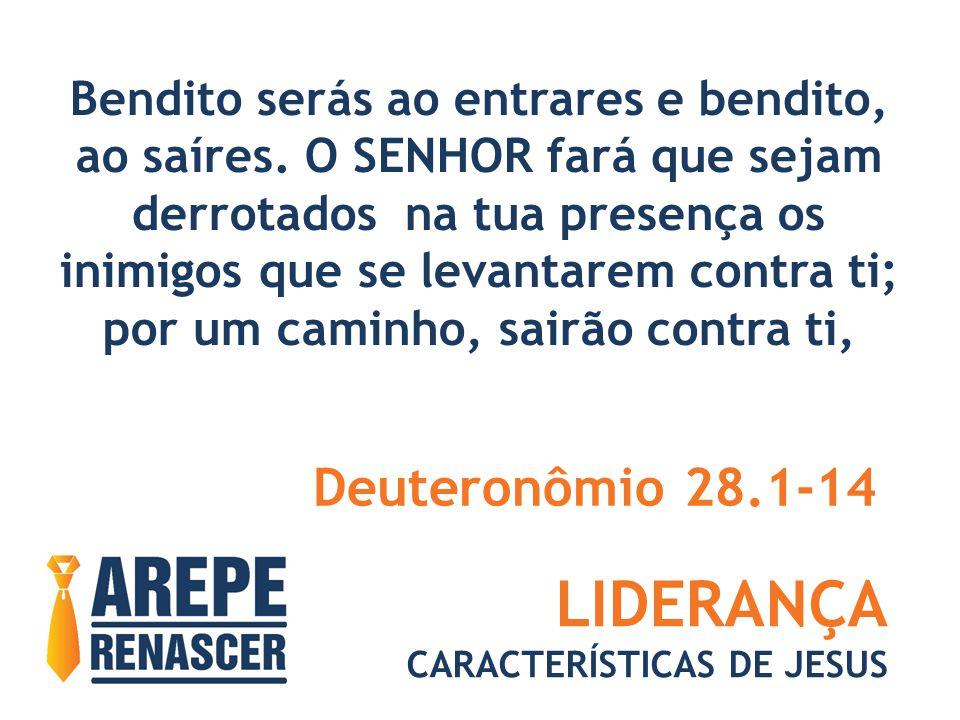 LIDERANÇA CARACTERÍSTICAS DE JESUS Bendito serás ao entrares e bendito, ao saíres. O SENHOR fará que sejam derrotados na tua presença os inimigos que