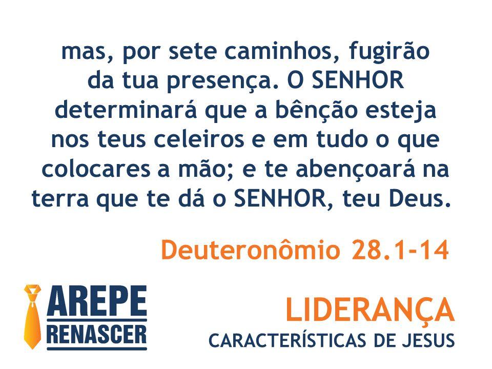 LIDERANÇA CARACTERÍSTICAS DE JESUS mas, por sete caminhos, fugirão da tua presença. O SENHOR determinará que a bênção esteja nos teus celeiros e em tu