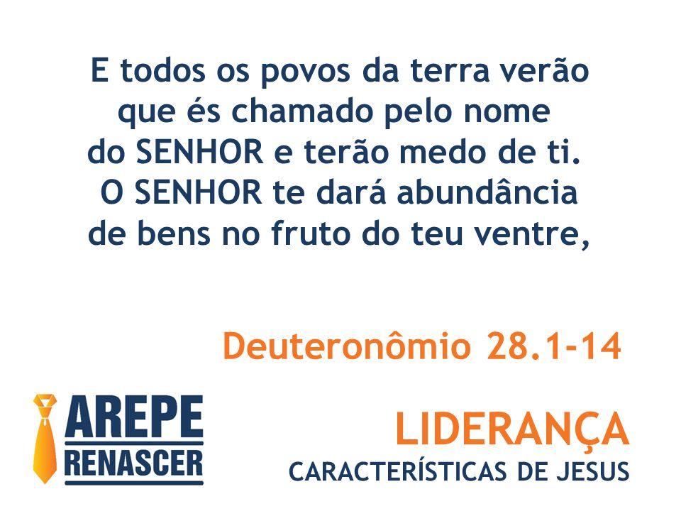 LIDERANÇA CARACTERÍSTICAS DE JESUS E todos os povos da terra verão que és chamado pelo nome do SENHOR e terão medo de ti. O SENHOR te dará abundância