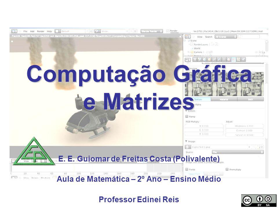 Computação Gráfica e Matrizes E. E. Guiomar de Freitas Costa (Polivalente) Aula de Matemática – 2º Ano – Ensino Médio Professor Edinei Reis