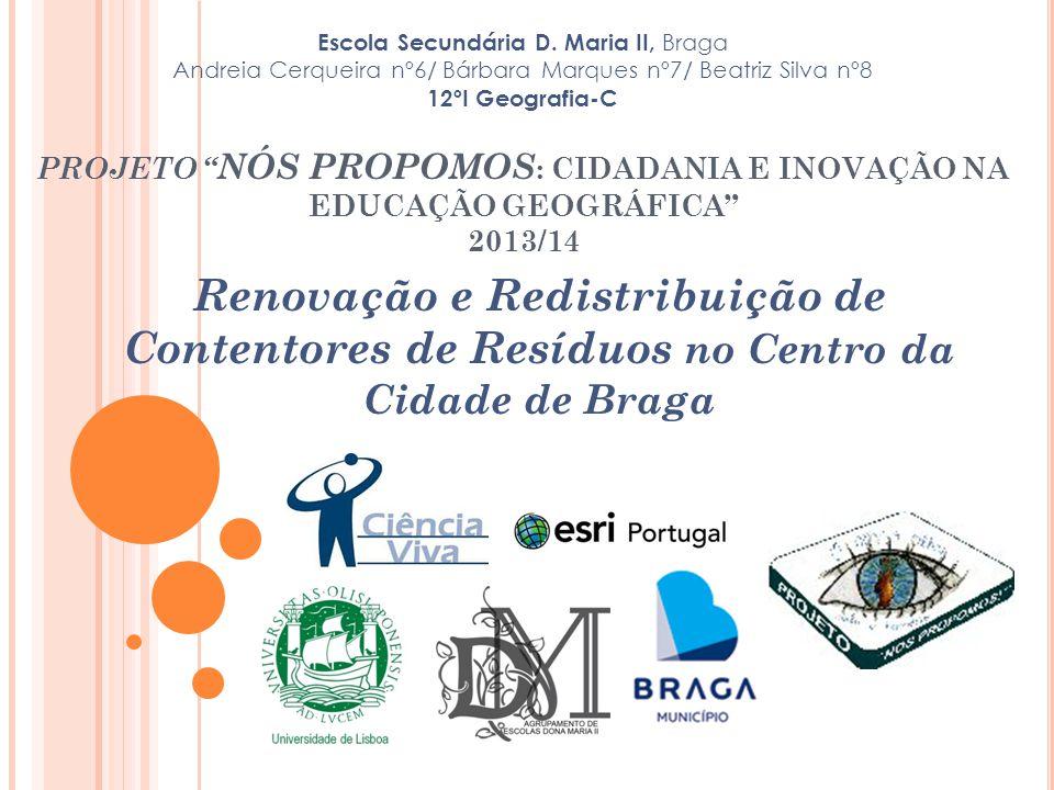 PROJETO NÓS PROPOMOS : CIDADANIA E INOVAÇÃO NA EDUCAÇÃO GEOGRÁFICA 2013/14 Renovação e Redistribuição de Contentores de Resíduos no Centro da Cidade de Braga Escola Secundária D.