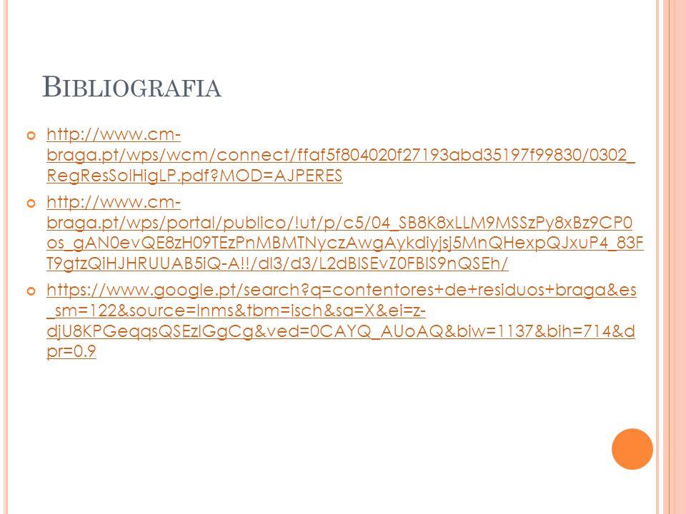 B IBLIOGRAFIA http://www.cm- braga.pt/wps/wcm/connect/ffaf5f804020f27193abd35197f99830/0302_ RegResSolHigLP.pdf?MOD=AJPERES http://www.cm- braga.pt/wps/portal/publico/!ut/p/c5/04_SB8K8xLLM9MSSzPy8xBz9CP0 os_gAN0evQE8zH09TEzPnMBMTNyczAwgAykdiyjsj5MnQHexpQJxuP4_83F T9gtzQiHJHRUUAB5iQ-A!!/dl3/d3/L2dBISEvZ0FBIS9nQSEh/ https://www.google.pt/search?q=contentores+de+residuos+braga&es _sm=122&source=lnms&tbm=isch&sa=X&ei=z- djU8KPGeqqsQSEzIGgCg&ved=0CAYQ_AUoAQ&biw=1137&bih=714&d pr=0.9