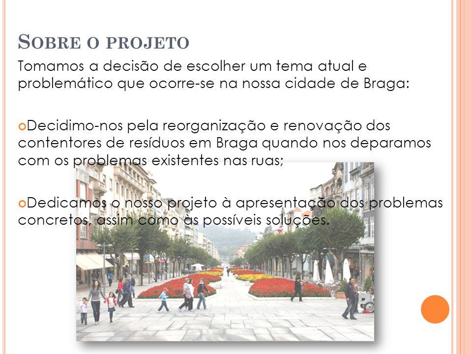 S OBRE O PROJETO Tomamos a decisão de escolher um tema atual e problemático que ocorre-se na nossa cidade de Braga: Decidimo-nos pela reorganização e renovação dos contentores de resíduos em Braga quando nos deparamos com os problemas existentes nas ruas; Dedicamos o nosso projeto à apresentação dos problemas concretos, assim como às possíveis soluções.