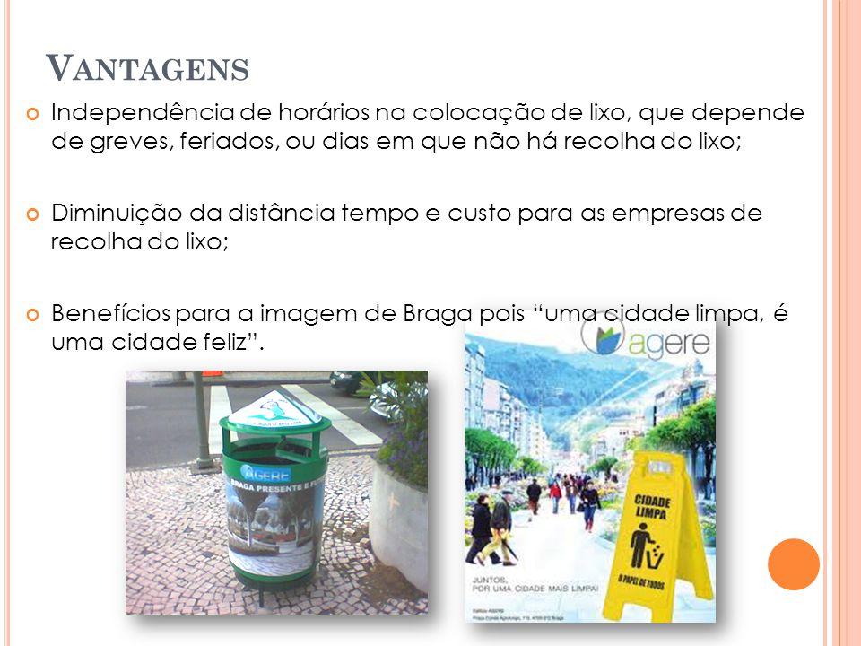 V ANTAGENS Independência de horários na colocação de lixo, que depende de greves, feriados, ou dias em que não há recolha do lixo; Diminuição da distância tempo e custo para as empresas de recolha do lixo; Benefícios para a imagem de Braga pois uma cidade limpa, é uma cidade feliz .