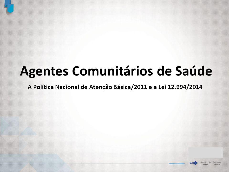 Agentes Comunitários de Saúde A Política Nacional de Atenção Básica/2011 e a Lei 12.994/2014