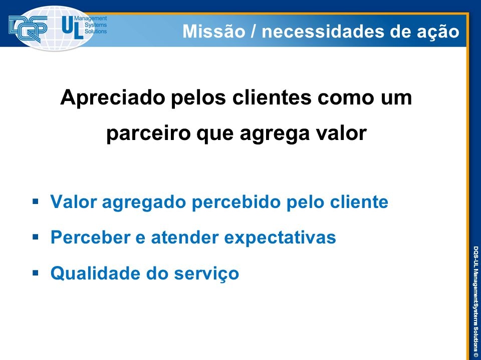 DQS-UL Management Systems Solutions © Missão / necessidades de ação Apreciado pelos clientes como um parceiro que agrega valor  Valor agregado perceb