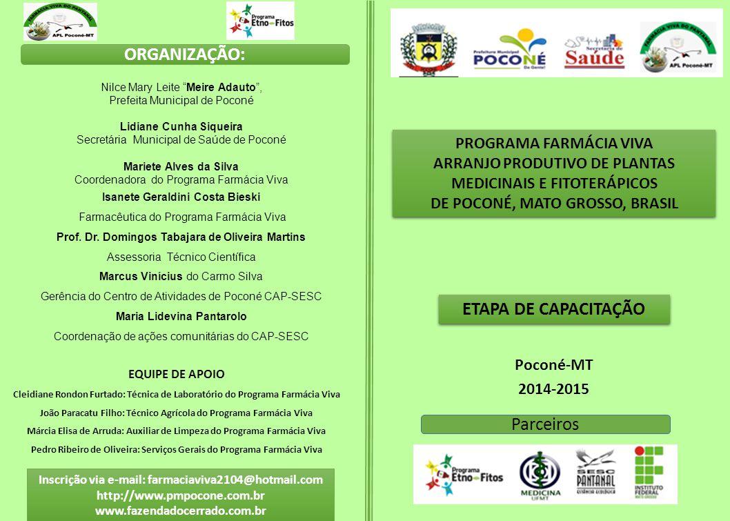 Inscrição via e-mail: farmaciaviva2104@hotmail.com http://www.pmpocone.com.br www.fazendadocerrado.com.br Poconé-MT 2014-2015 ETAPA DE CAPACITAÇÃO PROGRAMA FARMÁCIA VIVA ARRANJO PRODUTIVO DE PLANTAS MEDICINAIS E FITOTERÁPICOS DE POCONÉ, MATO GROSSO, BRASIL PROGRAMA FARMÁCIA VIVA ARRANJO PRODUTIVO DE PLANTAS MEDICINAIS E FITOTERÁPICOS DE POCONÉ, MATO GROSSO, BRASIL ORGANIZAÇÃO: Nilce Mary Leite Meire Adauto , Prefeita Municipal de Poconé Lidiane Cunha Siqueira Secretária Municipal de Saúde de Poconé Mariete Alves da Silva Coordenadora do Programa Farmácia Viva Isanete Geraldini Costa Bieski Farmacêutica do Programa Farmácia Viva Prof.