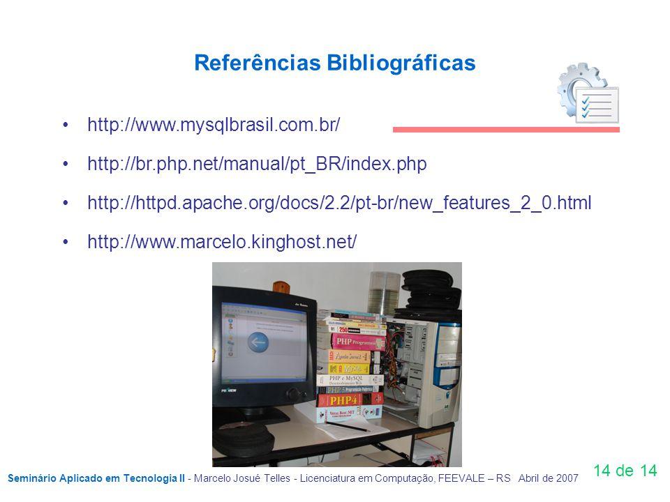 Referências Bibliográficas 14 de 14 http://www.mysqlbrasil.com.br/ http://br.php.net/manual/pt_BR/index.php http://httpd.apache.org/docs/2.2/pt-br/new_features_2_0.html http://www.marcelo.kinghost.net/ Seminário Aplicado em Tecnologia II - Marcelo Josué Telles - Licenciatura em Computação, FEEVALE – RS Abril de 2007