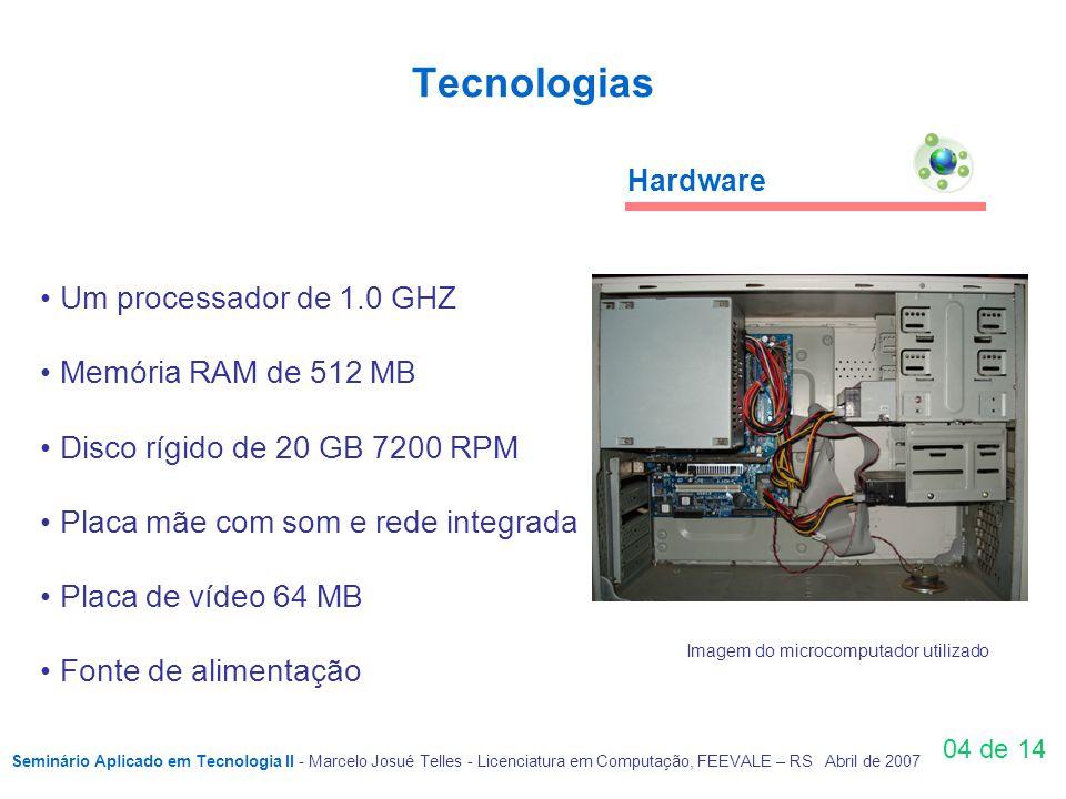 Tecnologias 04 de 14 Um processador de 1.0 GHZ Memória RAM de 512 MB Disco rígido de 20 GB 7200 RPM Placa mãe com som e rede integrada Placa de vídeo 64 MB Fonte de alimentação Hardware Imagem do microcomputador utilizado Seminário Aplicado em Tecnologia II - Marcelo Josué Telles - Licenciatura em Computação, FEEVALE – RS Abril de 2007