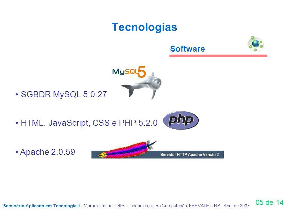 Tecnologias 05 de 14 SGBDR MySQL 5.0.27 HTML, JavaScript, CSS e PHP 5.2.0 Apache 2.0.59 Software Seminário Aplicado em Tecnologia II - Marcelo Josué Telles - Licenciatura em Computação, FEEVALE – RS Abril de 2007