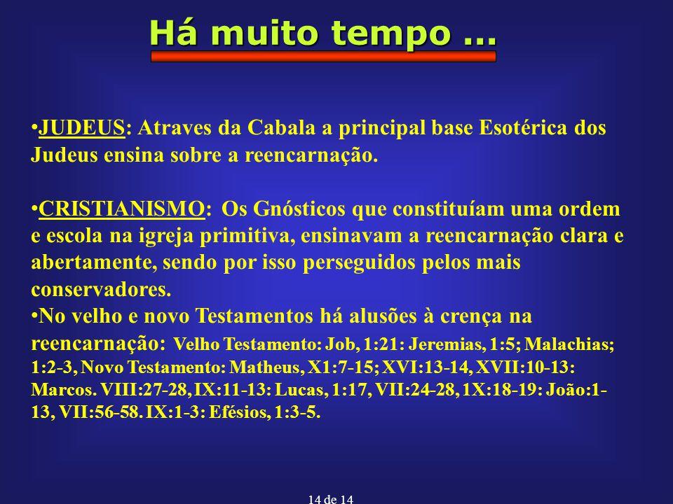 14 de 14 Há muito tempo... JUDEUS: Atraves da Cabala a principal base Esotérica dos Judeus ensina sobre a reencarnação. CRISTIANISMO: Os Gnósticos que