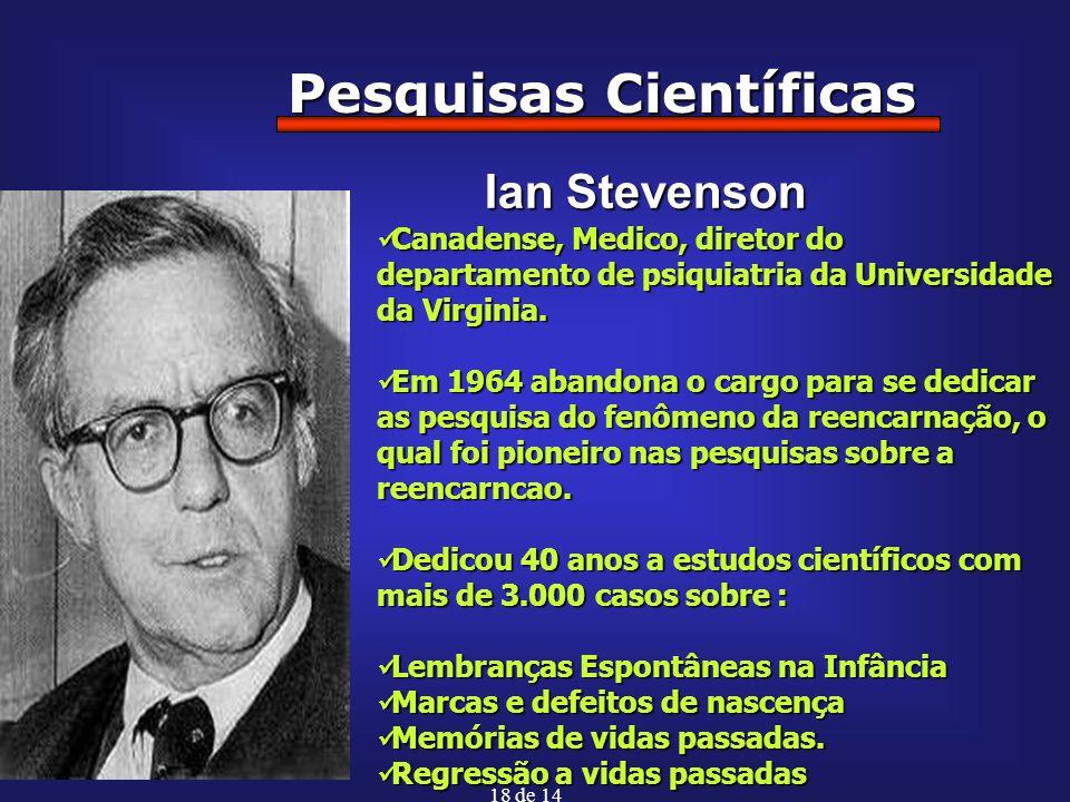 18 de 14 Pesquisas Científicas Ian Stevenson Canadense, Medico, diretor do departamento de psiquiatria da Universidade da Virginia. Canadense, Medico,