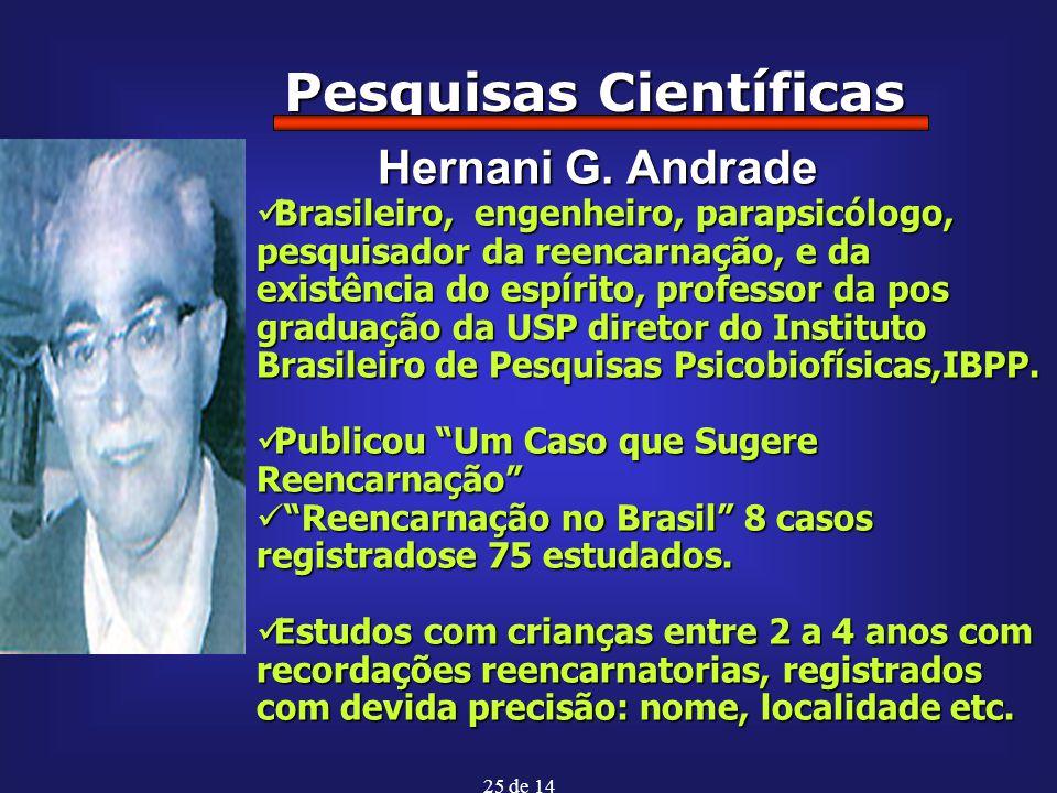 25 de 14 Pesquisas Científicas Hernani G. Andrade Hernani G. Andrade Brasileiro, engenheiro, parapsicólogo, pesquisador da reencarnação, e da existênc