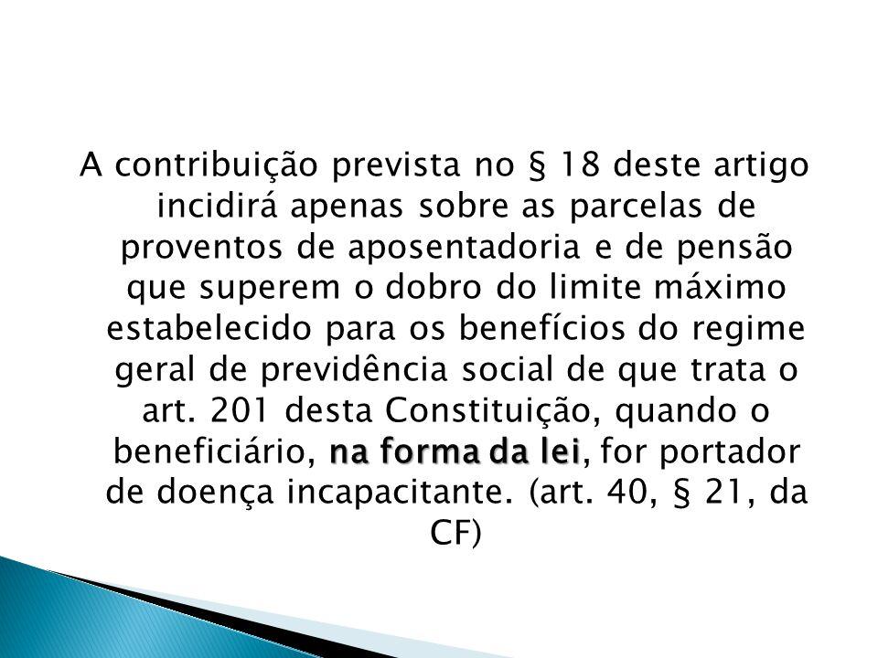 na forma da lei A contribuição prevista no § 18 deste artigo incidirá apenas sobre as parcelas de proventos de aposentadoria e de pensão que superem o dobro do limite máximo estabelecido para os benefícios do regime geral de previdência social de que trata o art.