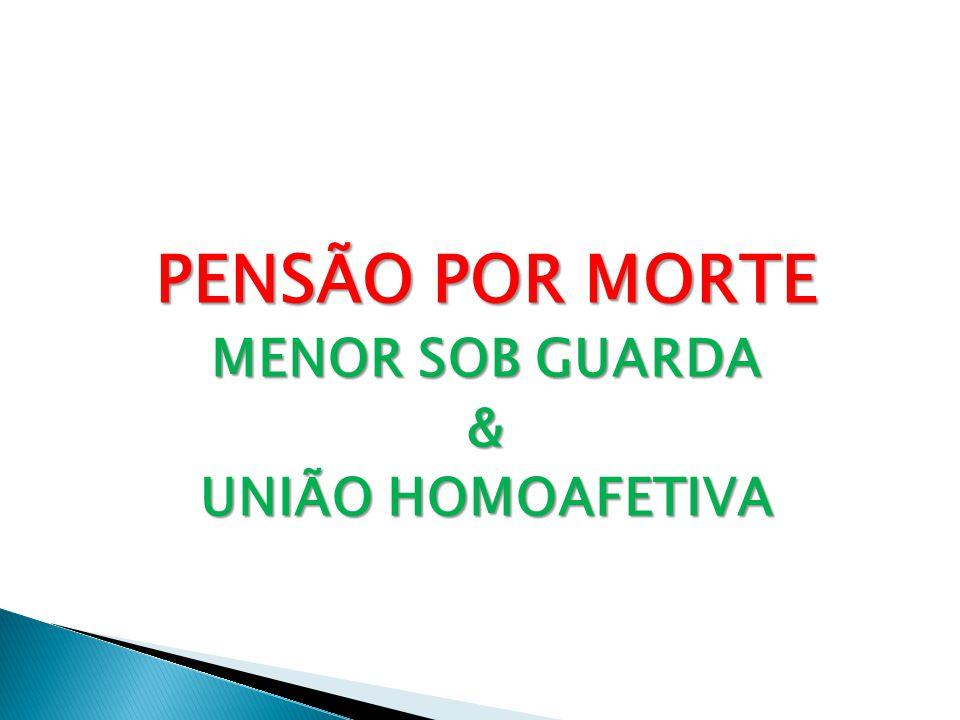 PENSÃO POR MORTE MENOR SOB GUARDA & UNIÃO HOMOAFETIVA