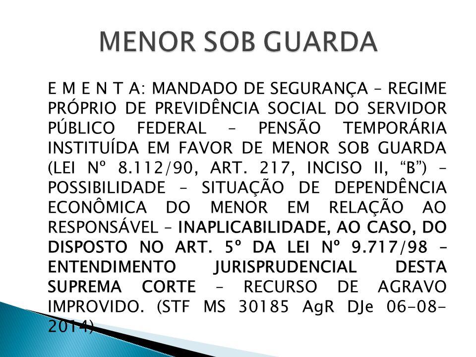 E M E N T A: MANDADO DE SEGURANÇA – REGIME PRÓPRIO DE PREVIDÊNCIA SOCIAL DO SERVIDOR PÚBLICO FEDERAL – PENSÃO TEMPORÁRIA INSTITUÍDA EM FAVOR DE MENOR SOB GUARDA (LEI Nº 8.112/90, ART.