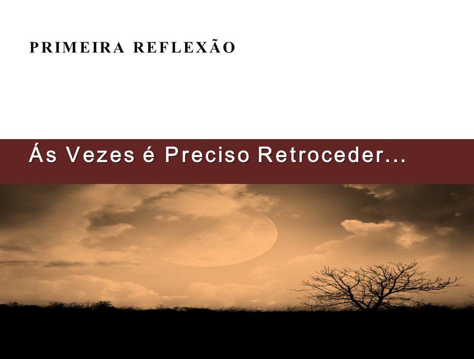 PRIMEIRA REFLEXÃO Ás Vezes é Preciso Retroceder...