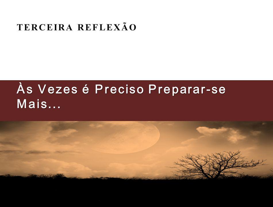 TERCEIRA REFLEXÃO Às Vezes é Preciso Preparar-se Mais...