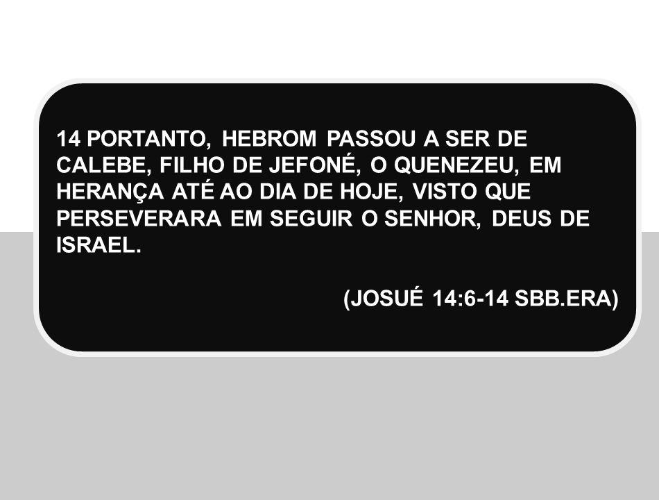 14 PORTANTO, HEBROM PASSOU A SER DE CALEBE, FILHO DE JEFONÉ, O QUENEZEU, EM HERANÇA ATÉ AO DIA DE HOJE, VISTO QUE PERSEVERARA EM SEGUIR O SENHOR, DEUS