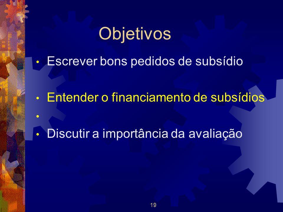 19 Objetivos Escrever bons pedidos de subsídio Entender o financiamento de subsídios Discutir a importância da avaliação