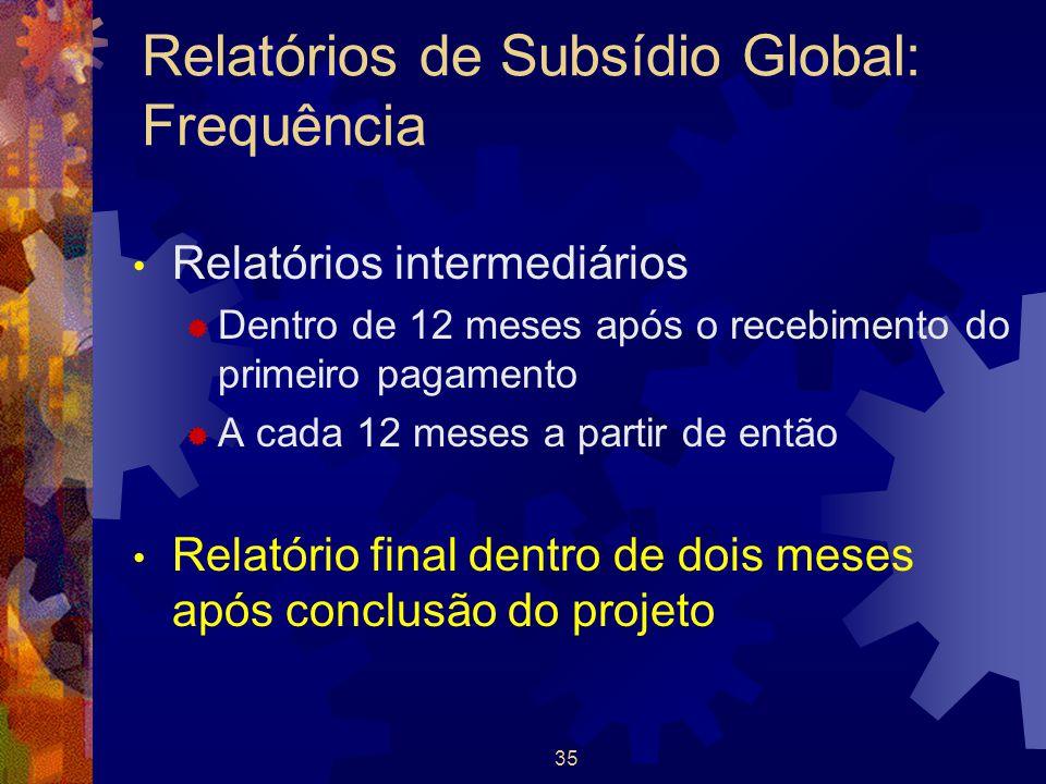 35 Relatórios de Subsídio Global: Frequência Relatórios intermediários  Dentro de 12 meses após o recebimento do primeiro pagamento  A cada 12 meses