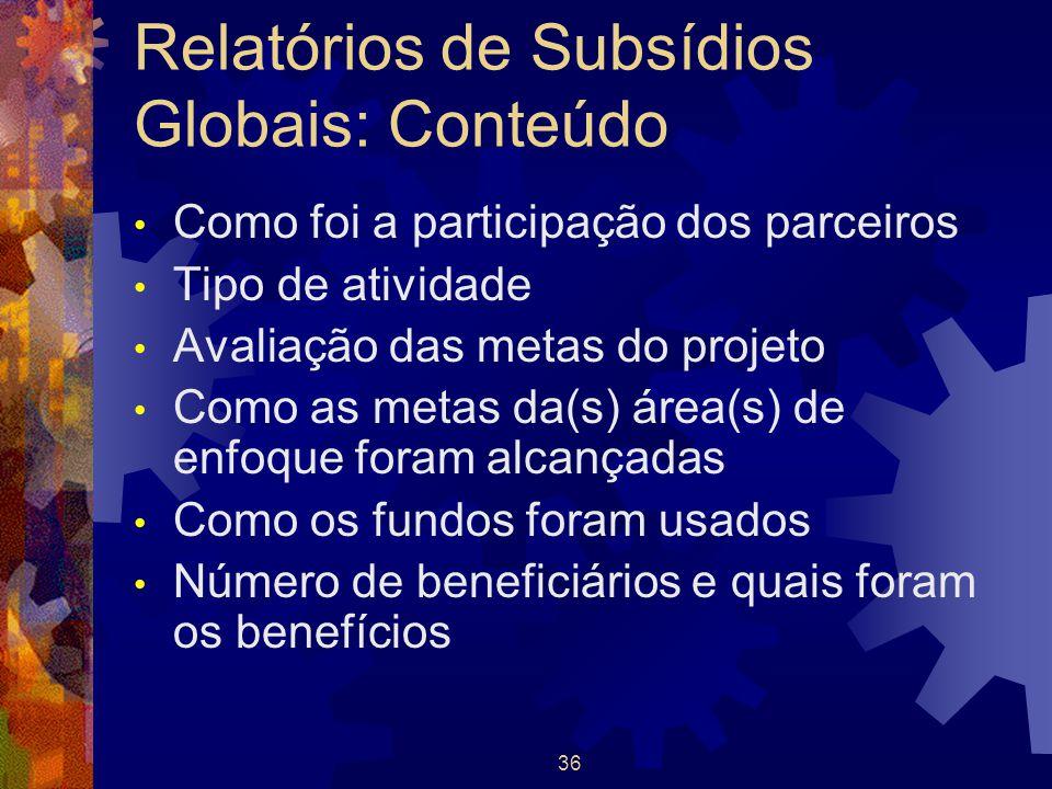 36 Relatórios de Subsídios Globais: Conteúdo Como foi a participação dos parceiros Tipo de atividade Avaliação das metas do projeto Como as metas da(s