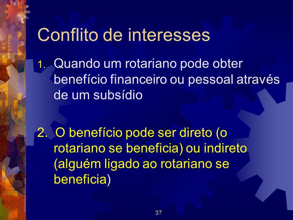 37 Conflito de interesses 1. Quando um rotariano pode obter benefício financeiro ou pessoal através de um subsídio 2. O benefício pode ser direto (o r