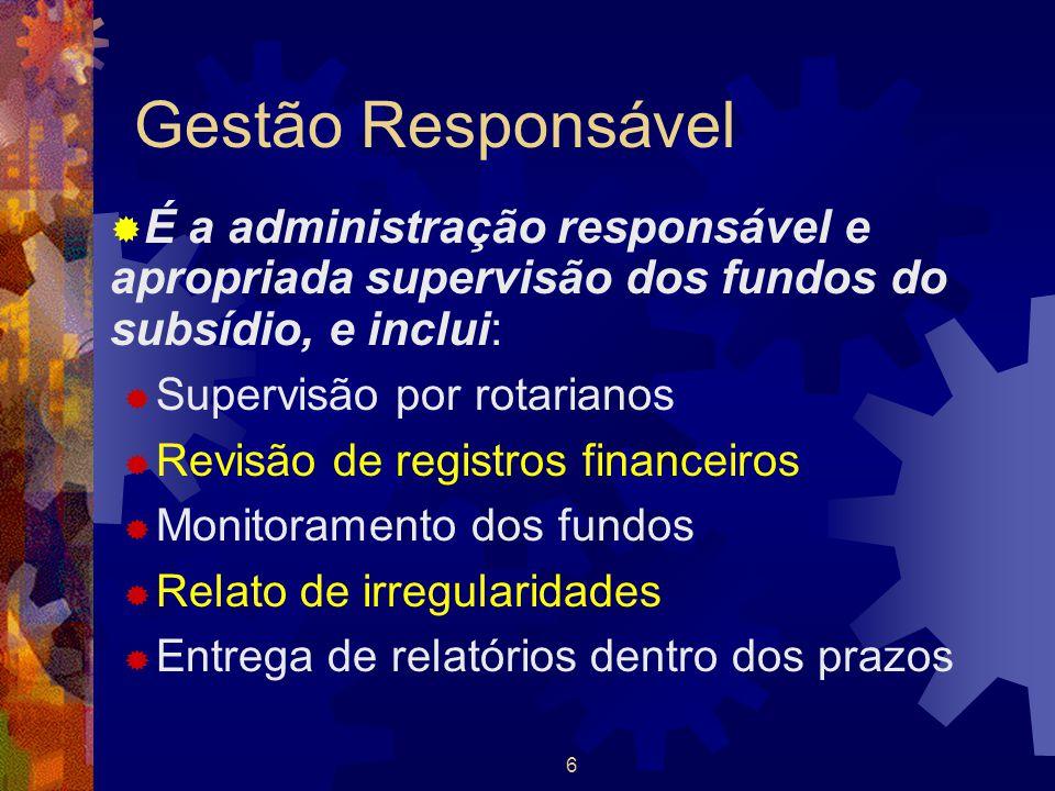 6 Gestão Responsável  É a administração responsável e apropriada supervisão dos fundos do subsídio, e inclui:  Supervisão por rotarianos  Revisão d