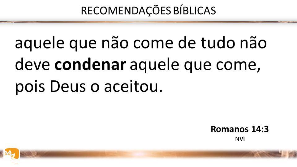 RECOMENDAÇÕES BÍBLICAS Aquele que come de tudo não deve desprezar o que não come Romanos 14:3 NVI