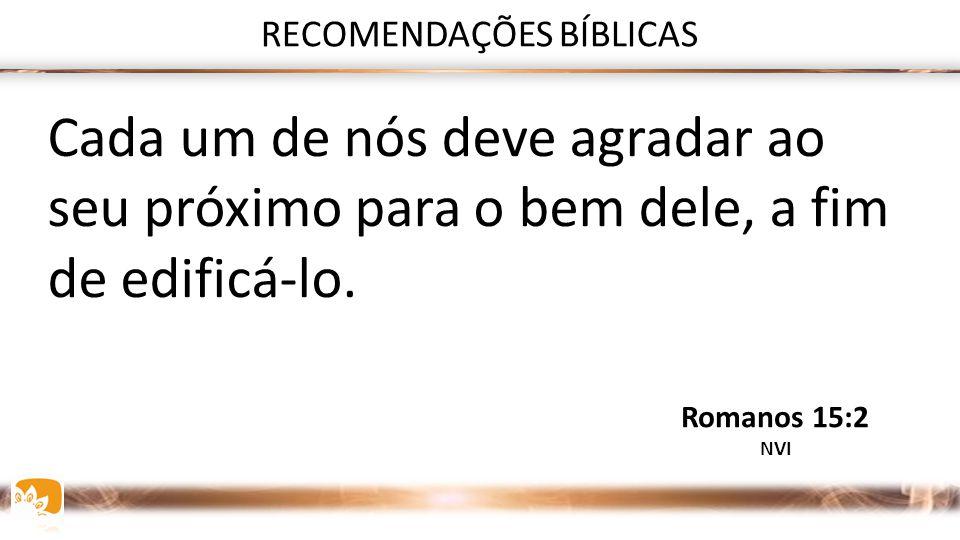 RECOMENDAÇÕES BÍBLICAS Nós, que somos fortes, devemos suportar as fraquezas dos fracos, e não agradar a nós mesmos. Romanos 15:1 NVI